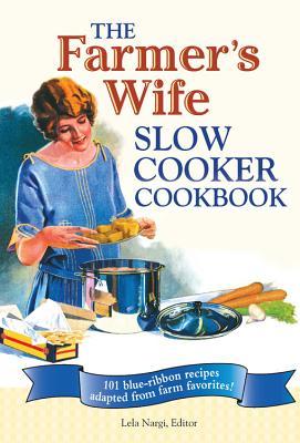 The Farmer's Wife Slow Cooker Cookbook: 101 Blue-Ribbon Recipes Adapted from Farm Favorites - Nargi, Lela (Editor)