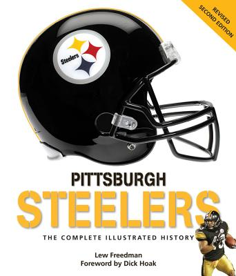 Pittsburgh Steelers: The Complete Illustrated History - Freedman, Lew, and Hoak, Dick (Foreword by)