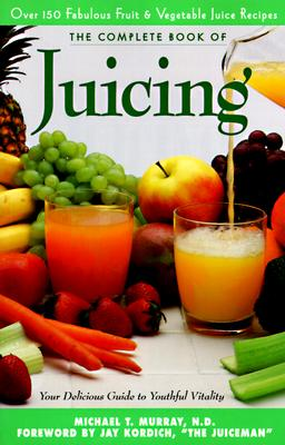 The Complete Book of Juicing: Your Delicious Guide to Youthful Vitality - Murray, Michael T, M.D., M D, and Trillium Health Products, and Kordich, Jay (Foreword by)