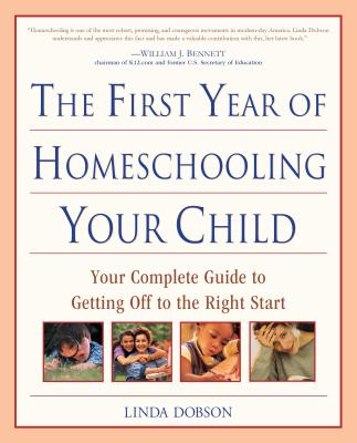 The First Year of Homeschooling Your Child: Your Complete Guide to Getting Off to the Right Start - Dobson, Linda