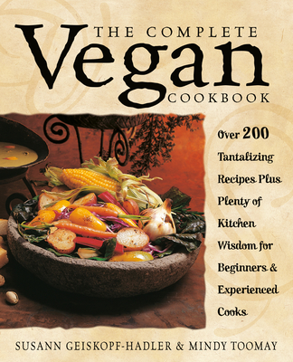 The Complete Vegan Cookbook: Over 200 Tantalizing Recipes Plus Plenty of Kitchen Wisdom for Beginners and Experienced Cooks - Geiskopf-Hadler, Susann, and Toomay, Mindy, and Silva, Susan (Editor)