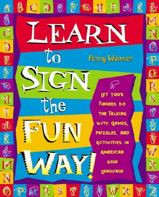 Learn to Sign the Fun Way!: Let Your Fingers Do the Talking with Games, Puzzles, and Activities in American Sign Language - Warner, Penny, and Miller, Jamie (Editor)
