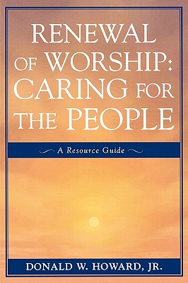Renewal of Worship: Caring for the People: A Resource Guide - Howard, Jr, and Howard, Donald W, Jr.