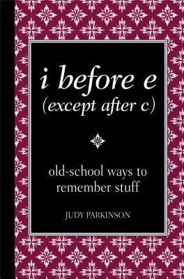 I Before E (Except After C): Old-School Ways to Remember Stuff - Parkinson, Judy