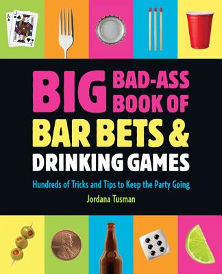 Big Bad-ass Book of Bar Bets and Drinking Games: Hundreds of Tricks and Tips to Keep the Party Going - Tusman, Jordana