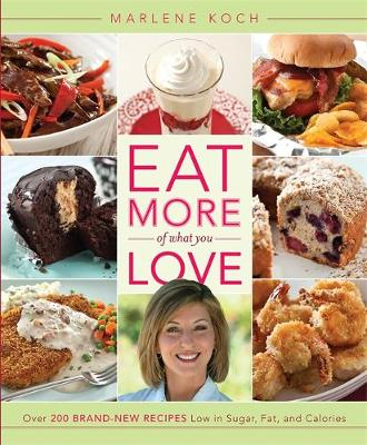 Eat More of What You Love: Over 200 Brand-New Recipes Low in Sugar, Fat, and Calories - Koch, Marlene, R.D.