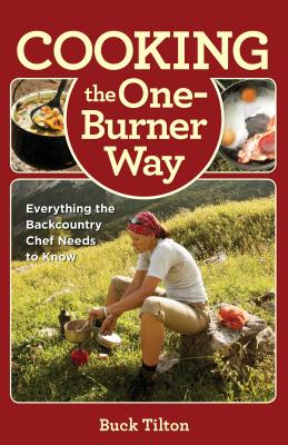 Cooking the One-Burner Way: Everything the Backcountry Chef Needs to Know - Tilton, Buck