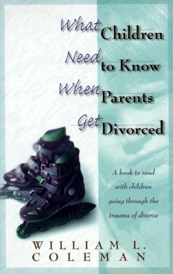 What Children Need to Know When Parents Get Divorced - Coleman, William L