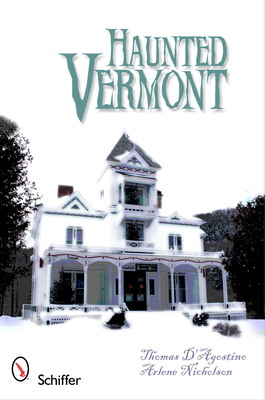 Haunted Vermont - D'Agostino, Thomas, and Nicholson, Arlene (Photographer)