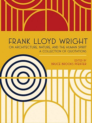 Frank Lloyd Wright on Architecture, Nature, and the Human Spirit: A Collection of Quotations - Wright, Frank Lloyd, and Pfeiffer, Bruce Brooks (Editor)