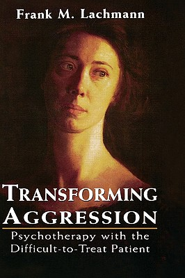 Transforming Aggression: Psychotherapy with the Difficult-To-Treat Patient - Lachmann, Frank