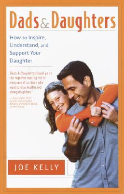 Dads and Daughters: How to Inspire, Understand, and Support Your Daughter When She's Growing Up So Fast - Kelly, Joe
