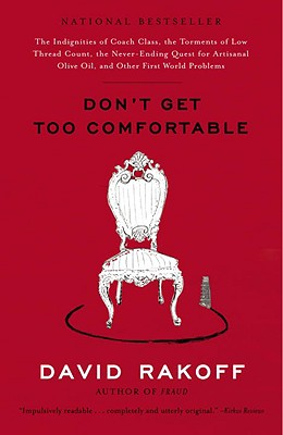 Don't Get Too Comfortable: The Indignities of Coach Class, the Torments of Low Thread Count, the Never-Ending Quest for Artisanal Olive Oil, and Other First World Problems - Rakoff, David