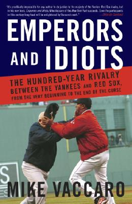 Emperors and Idiots: The Hundred-Year Rivalry Between the Yankees and Red Sox, from the Very Beginning to the End of the Curse - Vaccaro, Mike
