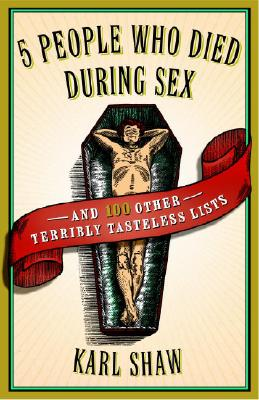 5 People Who Died During Sex: And 100 Other Terribly Tasteless Lists - Shaw, Karl