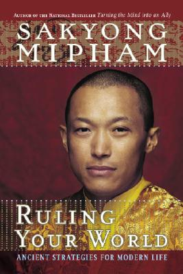 Ruling Your World: Ancient Strategies for Modern Life - Mipham, Sakyong