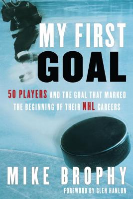 My First Goal: 50 Players and the Goal That Marked the Beginning of Their NHL Career - Brophy, Mike