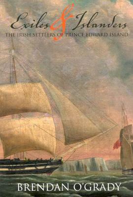 Exiles and Islanders: The Irish Settlers of Prince Edward Island - O'Grady, Brendan