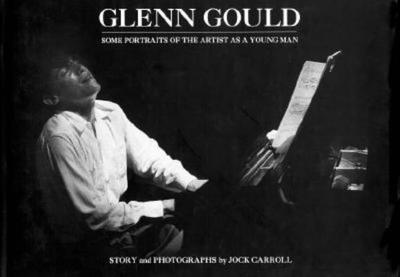 Glenn Gould: Some Portraits of the Artist as a Young Man - Carroll, Jock