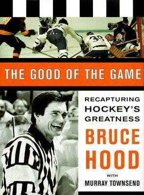 The good of the game : recapturing hockey's greatness - Hood, Bruce, and Townsend, Murray