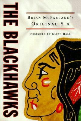 The Blackhawks: Brian McFarlane's Original Six - McFarlane, Brian, and Hall, Glenn (Foreword by)