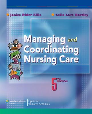 Managing and Coordinating Nursing Care - Ellis, Janice Rider, Dr., PhD, RN, and Hartley, Celia Love, Ms., MN, RN