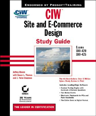 CIW: Site and E-Commerce Design: Exams 1D0-420, 1D0-425 - Brown, Jeffrey, and Bruzzese, J Peter, and Thomas, Susan L