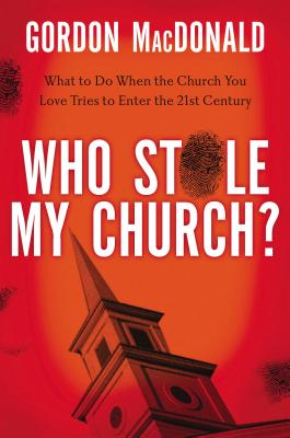 Who Stole My Church?: What to Do When the Church You Love Tries to Enter the Twenty-First Century - MacDonald, Gordon