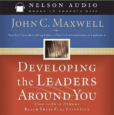 Developing the Leaders Around You: How to Help Others Reach Their Full Potential - Maxwell, John C, and Nordberg, Bette