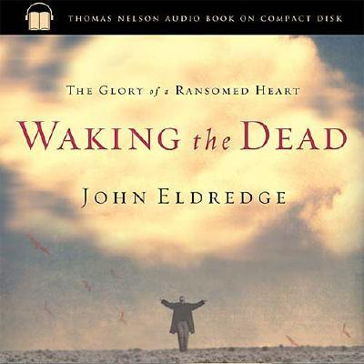 Waking the Dead: The Glory of a Heart Fully Alive - Eldredge, John