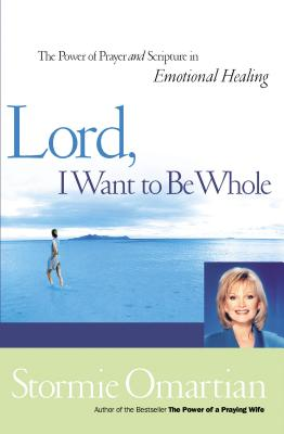 Lord, I Want to Be Whole: The Power of Prayer and Scripture in Emotional Healing - Omartian, Stormie