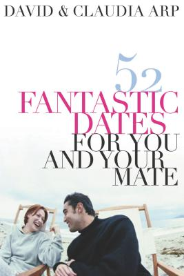 52 Fantastic Dates for You and Your Mate - Arp, Claudia, and Arp, David
