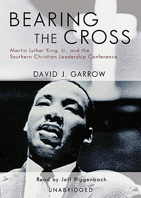 Bearing the Cross: Martin Luther King, JR. and the Southern Christian Leadership Conference (Part 1 of 2 Parts) - Garrow, David J, Professor, and Riggenbach, Jeff, PH.D. (Read by)
