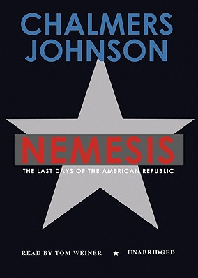 Nemesis: The Last Days of the American Republic - Johnson, Chalmers, and Weiner, Tom (Read by)