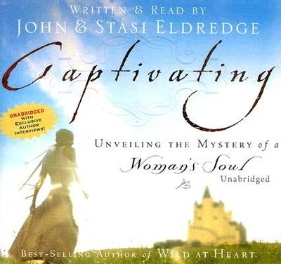 Captivating: Unveiling the Mystery of a Woman's Soul - Eldredge, John (Read by), and Eldredge, Staci (Read by)