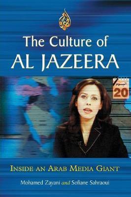The Culture of Al Jazeera: Inside an Arab Media Giant - Zayani, Mohamed, and Sahraoui, Sofiane