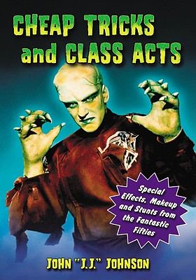 Cheap Tricks and Class Acts: Special Effects, Makeup and Stunts from the Fantastic Fifties - Johnson, John J J
