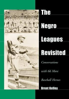 The Negro Leagues Revisited: Conversations with 66 More Baseball Heroes - Kelley, Brent, D.V.M.