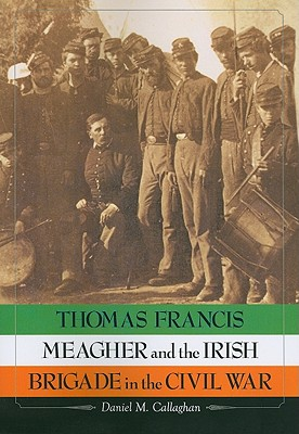Thomas Francis Meagher and the Irish Brigade in the Civil War - Callaghan, Daniel M.