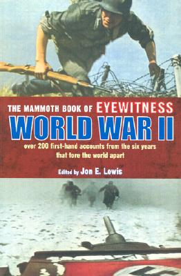 The Mammoth Book of Eyewitness World War II: Over 200 First-Hand Accounts from the Six Years That Tore the World Apart - Lewis, Jon E (Editor), and *, Editor (Editor)