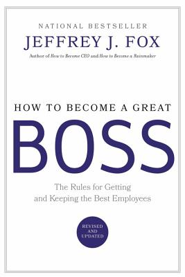 How to Become a Great Boss: The Rules for Getting and Keeping the Best Employees - Fox, Jeffrey J