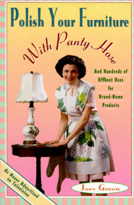 Polish Your Furniture with Pantyhose: And Hundreds More Offbeat Uses for Brand Name Products - Green, Joey