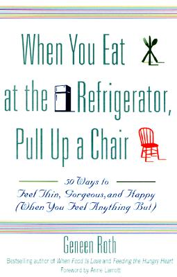 When You Eat at the Refrigerator, Pull Up a Chair: 50 Ways to Feel Thin, Gorgeous, and Happy (When You Feel Anything But) - Roth, Geneen, and Lamott, Anne (Foreword by)