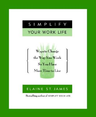 Simplify Your Work Life: Ways to Change the Way You Work So You Have More Time to Live - St James, Elaine