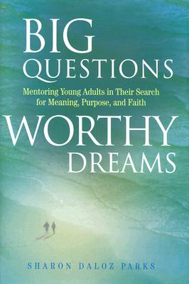 Big Questions, Worthy Dreams: Mentoring Young Adults in Their Search for Meaning, Purpose, and Faith - Parks, Sharon Daloz