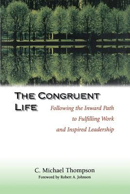 The Congruent Life: Following the Inward Path to Fulfilling Work and Inspired Leadership - Thompson, C Michael, and Thompson, Arthur, Jr., and Thompson, Jr Arthur