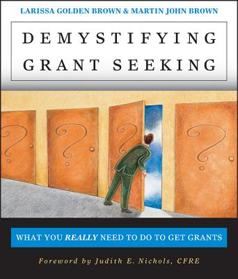 Demystifying Grantseeking: What You Really Need to Get Grants - Brown, Larissa Golden, and Brown, Martin John, and Nichols, Judith E (Foreword by)