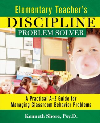 Elementary Teacher's Discipline Problem Solver: A Practical A-Z Guide for Managing Classroom Behavior Problems - Shore, Kenneth, Psy.D., and Shore