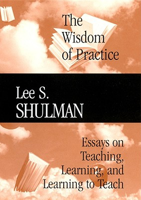 The Wisdom of Practice: Essays on Teaching, Learning, and Learning to Teach - Shulman, Lee S, and Wilson, Suzanne M, Professor