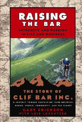 Raising the Bar: Integrity and Passion in Life and Business: The Story of Clif Bar, Inc. - Erickson, Gary, and Lorentzen, Lois
